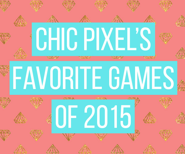 Chic Pixels Favorite Games of 2015