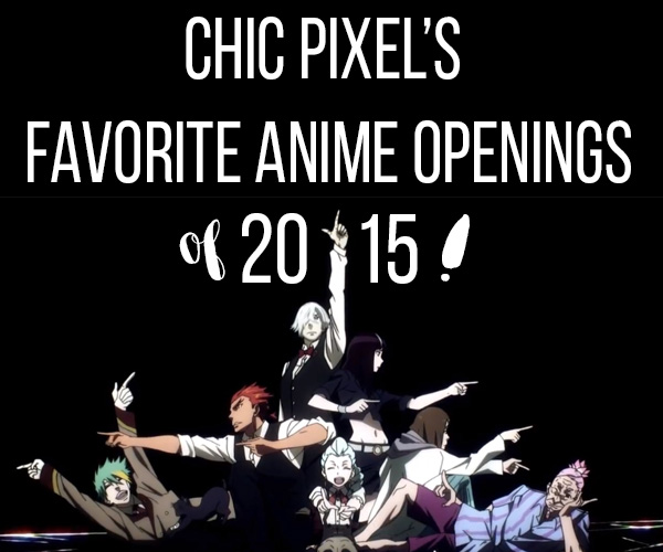 Chic Pixel's Favorite Anime Openings of 2015