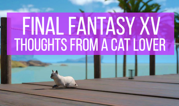 Final Fantasy XV Thoughts from a Cat Lover