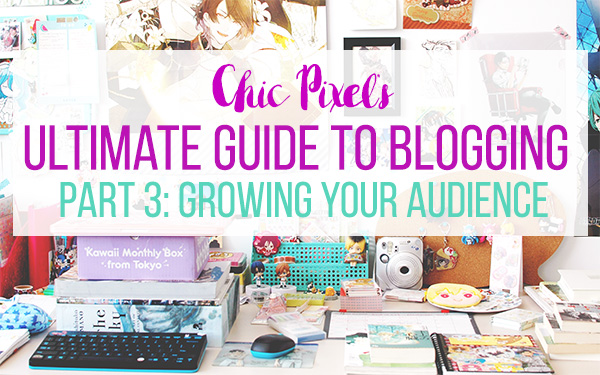 Chic Pixel's Ultimate Guide to Blogging Part 3: Growing Your Audience